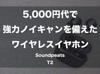 5,000円台で強力ノイキャンを備えたワイヤレスイヤホン「Soundpeats T2」