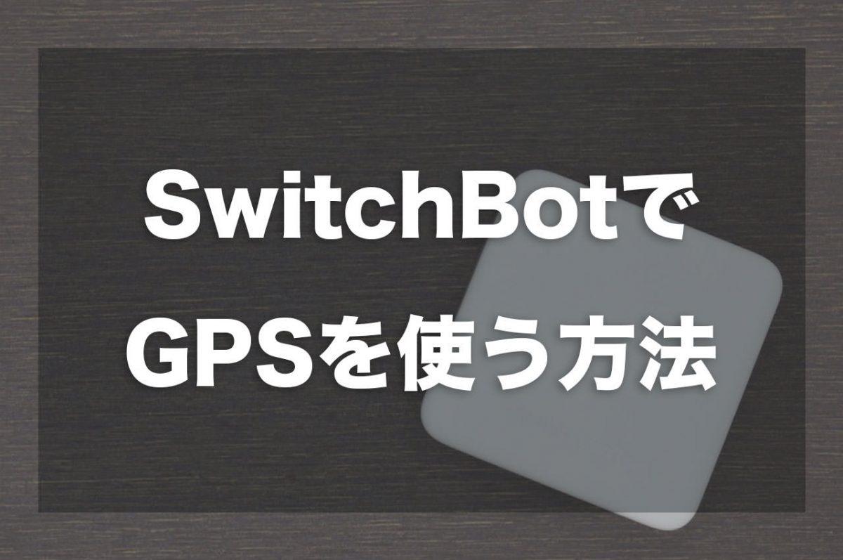 SwitchBotでGPSを使う方法