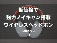 低価格で強力なノイキャンを搭載したワイヤレスヘッドホン「SuperEQ S1」